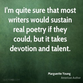 I'm quite sure that most writers would sustain real poetry if they could, but it takes devotion and talent.
