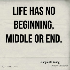 Life has no beginning, middle or end.