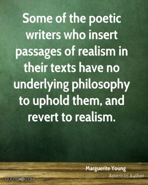 Marguerite Young - Some of the poetic writers who insert passages of realism in their texts have no underlying philosophy to uphold them, and revert to realism.