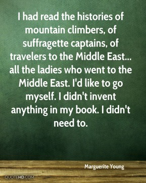 Marguerite Young  - I had read the histories of mountain climbers, of suffragette captains, of travelers to the Middle East... all the ladies who went to the Middle East. I'd like to go myself. I didn't invent anything in my book. I didn't need to.