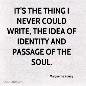 Marguerite Young  - It's the thing I never could write, the idea of identity and passage of the soul.