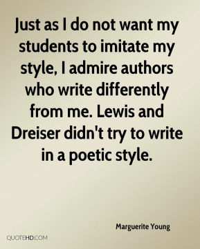 Marguerite Young  - Just as I do not want my students to imitate my style, I admire authors who write differently from me. Lewis and Dreiser didn't try to write in a poetic style.