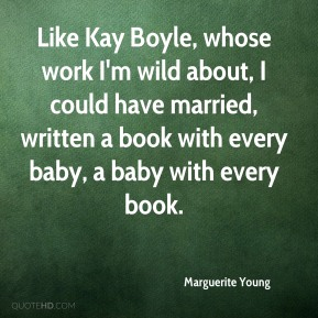Marguerite Young  - Like Kay Boyle, whose work I'm wild about, I could have married, written a book with every baby, a baby with every book.