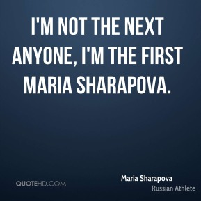 Maria Sharapova - I'm not the next anyone, I'm the first Maria Sharapova.