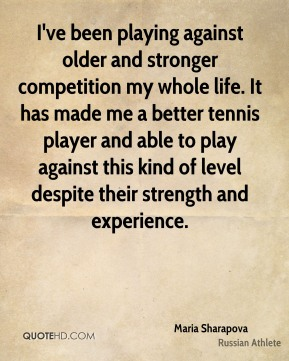 I've been playing against older and stronger competition my whole life. It has made me a better tennis player and able to play against this kind of level despite their strength and experience.