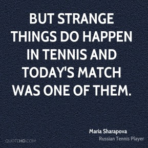 Maria Sharapova  - But strange things do happen in tennis and today's match was one of them.