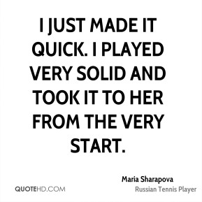 Maria Sharapova  - I just made it quick. I played very solid and took it to her from the very start.