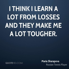 Maria Sharapova  - I think I learn a lot from losses and they make me a lot tougher.