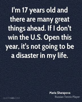 Maria Sharapova  - I'm 17 years old and there are many great things ahead. If I don't win the U.S. Open this year, it's not going to be a disaster in my life.