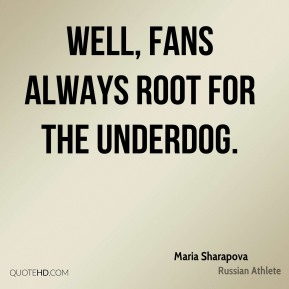 Maria Sharapova - Well, fans always root for the underdog.