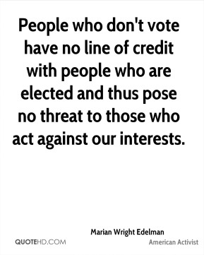 People who don't vote have no line of credit with people who are elected and thus pose no threat to those who act against our interests.