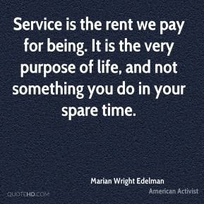 Service is the rent we pay for being. It is the very purpose of life, and not something you do in your spare time.