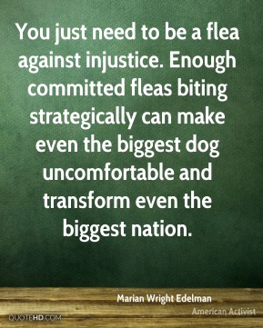 Marian Wright Edelman - You just need to be a flea against injustice. Enough committed fleas biting strategically can make even the biggest dog uncomfortable and transform even the biggest nation.