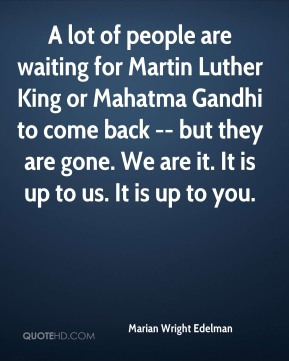 Marian Wright Edelman  - A lot of people are waiting for Martin Luther King or Mahatma Gandhi to come back -- but they are gone. We are it. It is up to us. It is up to you.