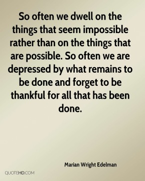 Marian Wright Edelman  - So often we dwell on the things that seem impossible rather than on the things that are possible. So often we are depressed by what remains to be done and forget to be thankful for all that has been done.