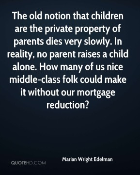 Marian Wright Edelman  - The old notion that children are the private property of parents dies very slowly. In reality, no parent raises a child alone. How many of us nice middle-class folk could make it without our mortgage reduction?