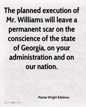 Marian Wright Edelman  - The planned execution of Mr. Williams will leave a permanent scar on the conscience of the state of Georgia, on your administration and on our nation.