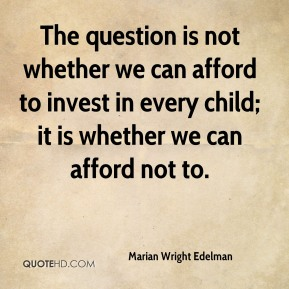 Marian Wright Edelman  - The question is not whether we can afford to invest in every child; it is whether we can afford not to.