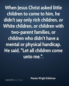 "Marian Wright Edelman  - When Jesus Christ asked little children to come to him, he didn't say only rich children, or White children, or children with two-parent families, or children who didn't have a mental or physical handicap. He said, ""Let all children come unto me.""."