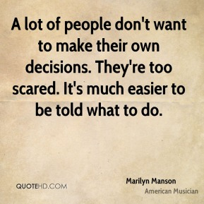 Marilyn Manson - A lot of people don't want to make their own decisions. They're too scared. It's much easier to be told what to do.