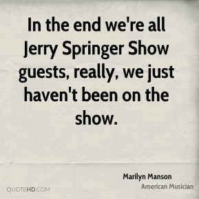 Marilyn Manson - In the end we're all Jerry Springer Show guests, really, we just haven't been on the show.