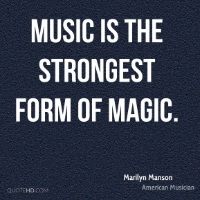 Marilyn Manson - Music is the strongest form of magic.