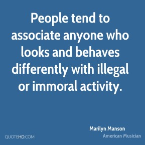 Marilyn Manson - People tend to associate anyone who looks and behaves differently with illegal or immoral activity.