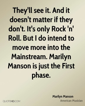 They'll see it. And it doesn't matter if they don't. It's only Rock 'n' Roll. But I do intend to move more into the Mainstream. Marilyn Manson is just the First phase.