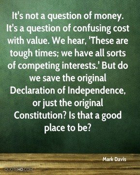 Mark Davis  - It's not a question of money. It's a question of confusing cost with value. We hear, 'These are tough times; we have all sorts of competing interests.' But do we save the original Declaration of Independence, or just the original Constitution? Is that a good place to be?