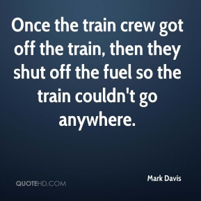 Mark Davis  - Once the train crew got off the train, then they shut off the fuel so the train couldn't go anywhere.