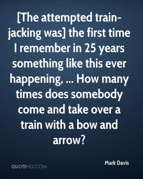 Mark Davis  - [The attempted train-jacking was] the first time I remember in 25 years something like this ever happening, ... How many times does somebody come and take over a train with a bow and arrow?