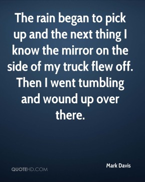 The rain began to pick up and the next thing I know the mirror on the side of my truck flew off. Then I went tumbling and wound up over there.