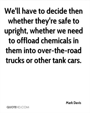 We'll have to decide then whether they're safe to upright, whether we need to offload chemicals in them into over-the-road trucks or other tank cars.