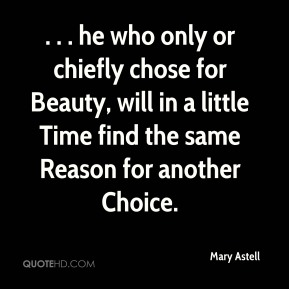 Mary Astell  - . . . he who only or chiefly chose for Beauty, will in a little Time find the same Reason for another Choice.