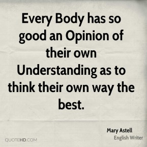 Every Body has so good an Opinion of their own Understanding as to think their own way the best.