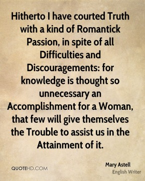Mary Astell - Hitherto I have courted Truth with a kind of Romantick Passion, in spite of all Difficulties and Discouragements: for knowledge is thought so unnecessary an Accomplishment for a Woman, that few will give themselves the Trouble to assist us in the Attainment of it.