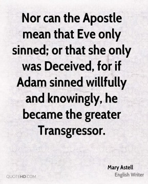 Mary Astell - Nor can the Apostle mean that Eve only sinned; or that she only was Deceived, for if Adam sinned willfully and knowingly, he became the greater Transgressor.