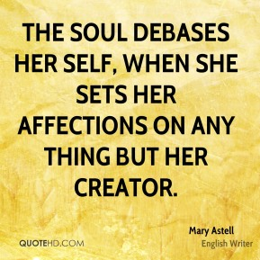 The Soul debases her self, when she sets her affections on any thing but her creator.