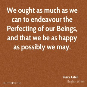 Mary Astell - We ought as much as we can to endeavour the Perfecting of our Beings, and that we be as happy as possibly we may.