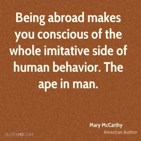 Being abroad makes you conscious of the whole imitative side of human behavior. The ape in man.