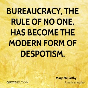 Bureaucracy, the rule of no one, has become the modern form of despotism.