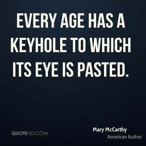 Every age has a keyhole to which its eye is pasted.
