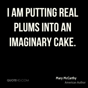 I am putting real plums into an imaginary cake.