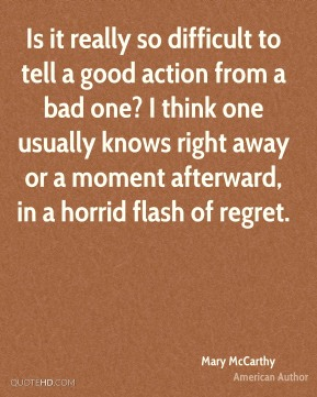Is it really so difficult to tell a good action from a bad one? I think one usually knows right away or a moment afterward, in a horrid flash of regret.
