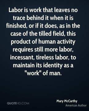 "Labor is work that leaves no trace behind it when it is finished, or if it does, as in the case of the tilled field, this product of human activity requires still more labor, incessant, tireless labor, to maintain its identity as a ""work"" of man."