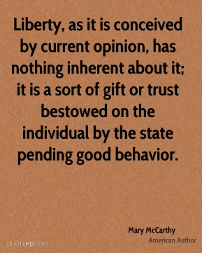 Liberty, as it is conceived by current opinion, has nothing inherent about it; it is a sort of gift or trust bestowed on the individual by the state pending good behavior.