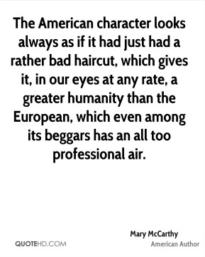 The American character looks always as if it had just had a rather bad haircut, which gives it, in our eyes at any rate, a greater humanity than the European, which even among its beggars has an all too professional air.