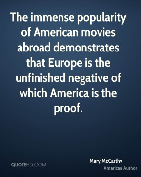 The immense popularity of American movies abroad demonstrates that Europe is the unfinished negative of which America is the proof.
