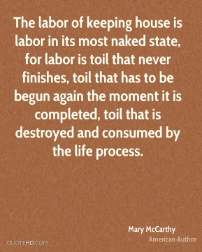 The labor of keeping house is labor in its most naked state, for labor is toil that never finishes, toil that has to be begun again the moment it is completed, toil that is destroyed and consumed by the life process.