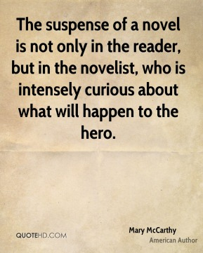 The suspense of a novel is not only in the reader, but in the novelist, who is intensely curious about what will happen to the hero.